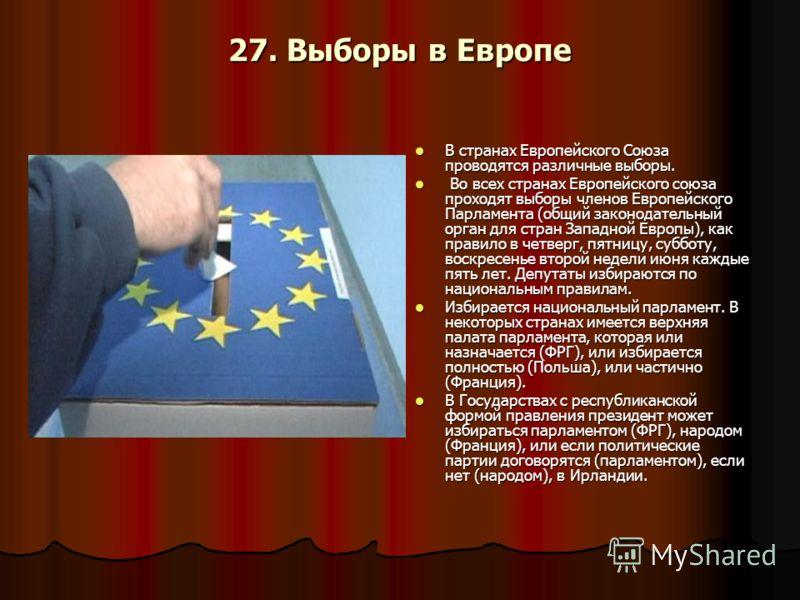 27. Выборы в Европе В странах Европейского Союза проводятся различные выборы. В странах Европейского Союза проводятся различные выборы. Во всех странах Европейского союза проходят выборы членов Европейского Парламента (общий законодательный орган для