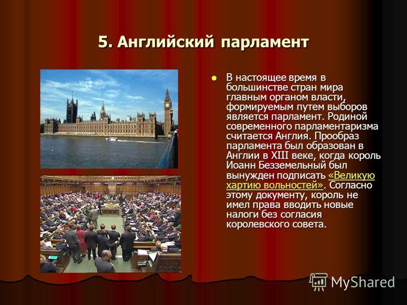 5. Английский парламент В настоящее время в большинстве стран мира главным органом власти, формируемым путем выборов является парламент. Родиной современного парламентаризма считается Англия. Прообраз парламента был образован в Англии в XIII веке, ко