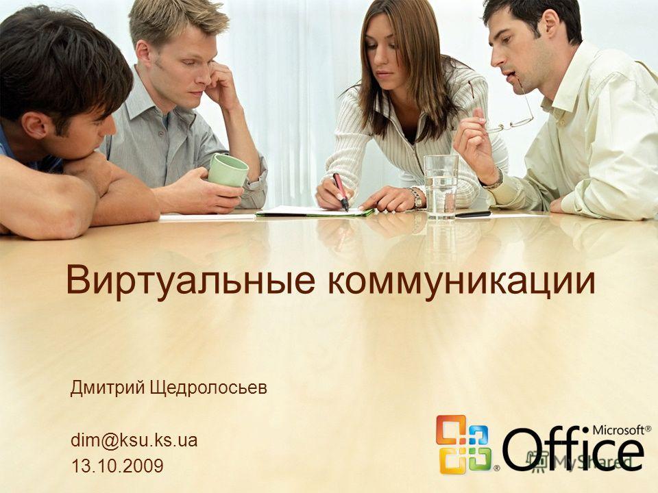 Виртуальные коммуникации Дмитрий Щедролосьев dim@ksu.ks.ua 13.10.2009