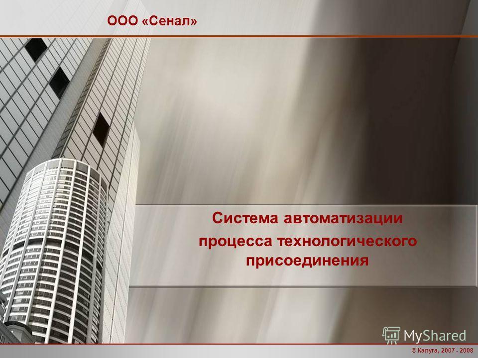 © Калуга, 2007 - 2008 Система автоматизации процесса технологического присоединения ООО «Сенал»