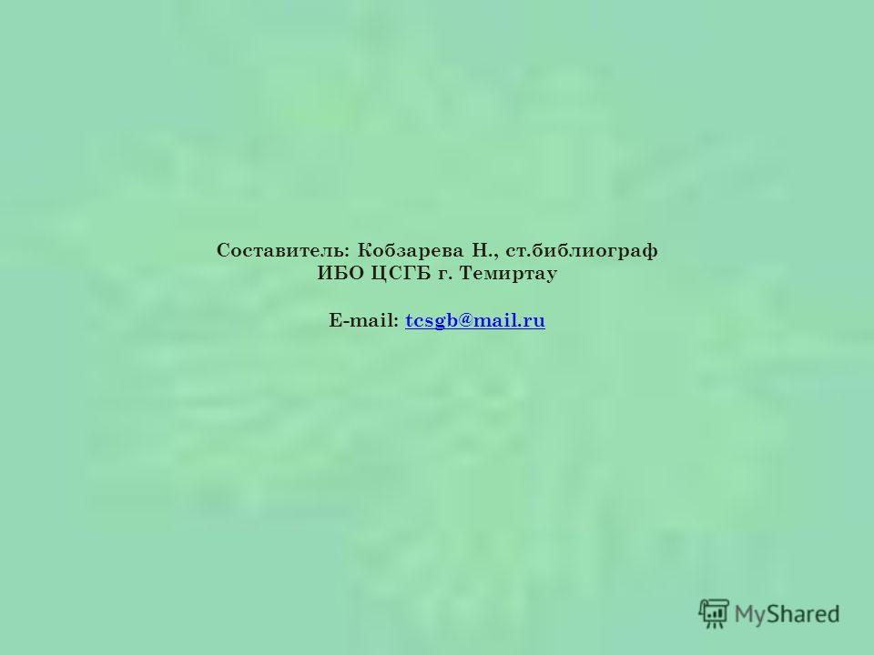 Составитель: Кобзарева Н., ст.библиограф ИБО ЦСГБ г. Темиртау E-mail: tcsgb@mail.rutcsgb@mail.ru