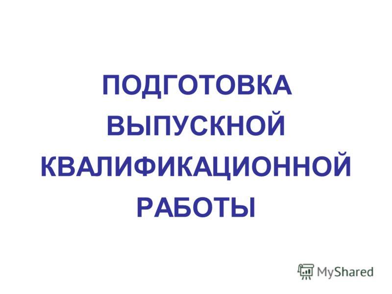 ПОДГОТОВКА ВЫПУСКНОЙ КВАЛИФИКАЦИОННОЙ РАБОТЫ