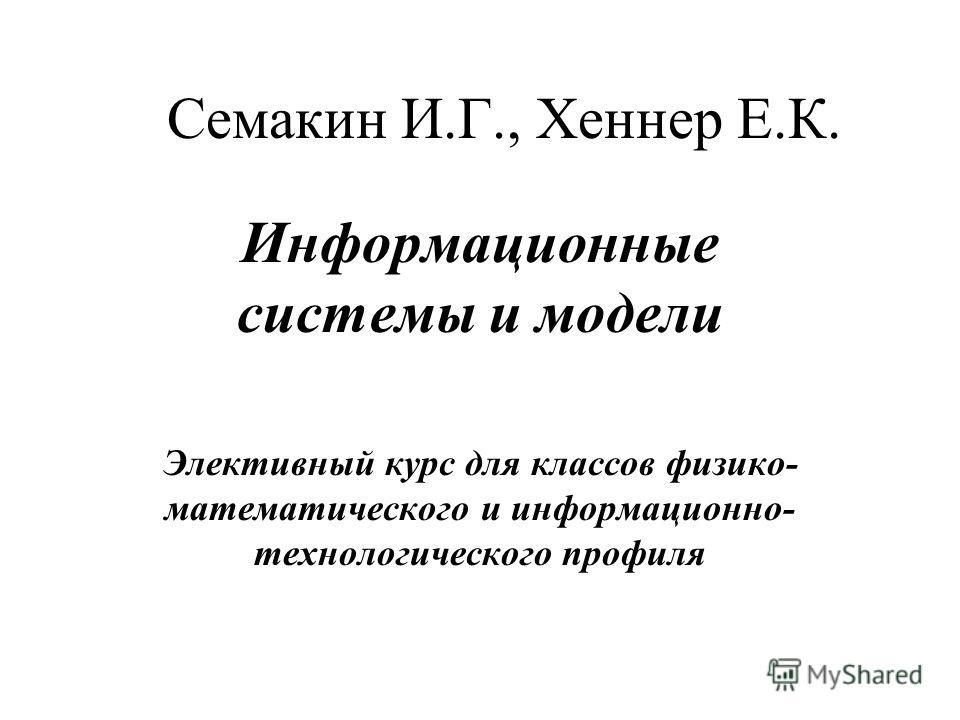 Семакин И.Г., Хеннер Е.К. Информационные системы и модели Элективный курс для классов физико- математического и информационно- технологического профиля