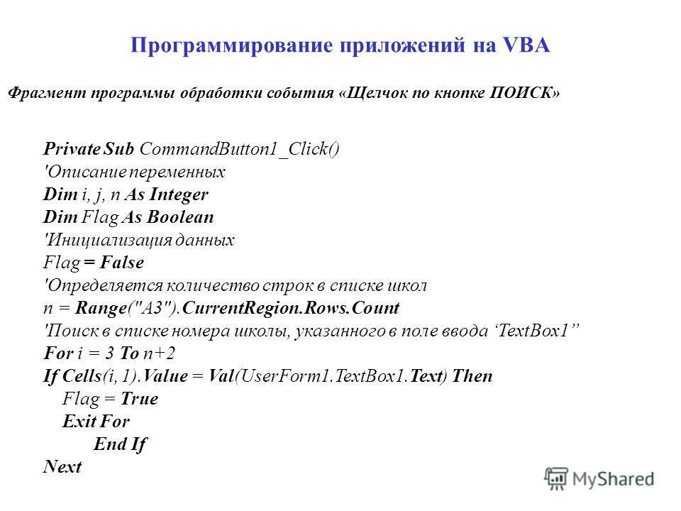 Программирование приложений на VBA Private Sub CommandButton1_Click() 'Описание переменных Dim i, j, n As Integer Dim Flag As Boolean 'Инициализация данных Flag = False 'Определяется количество строк в списке школ n = Range(
