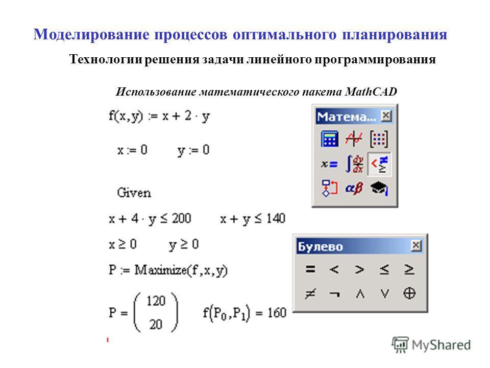 Моделирование процессов оптимального планирования Технологии решения задачи линейного программирования Использование математического пакета MathCAD