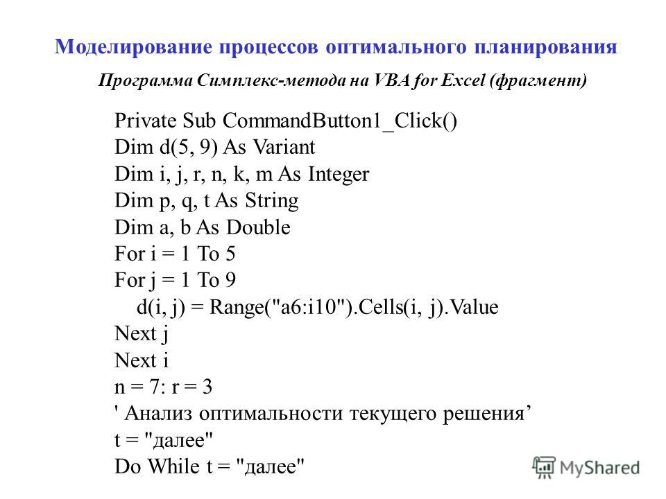 Моделирование процессов оптимального планирования Private Sub CommandButton1_Click() Dim d(5, 9) As Variant Dim i, j, r, n, k, m As Integer Dim p, q, t As String Dim a, b As Double For i = 1 To 5 For j = 1 To 9 d(i, j) = Range(