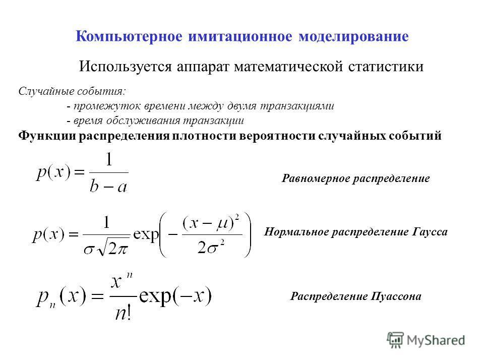 Компьютерное имитационное моделирование Используется аппарат математической статистики Случайные события: - промежуток времени между двумя транзакциями - время обслуживания транзакции Функции распределения плотности вероятности случайных событий Равн