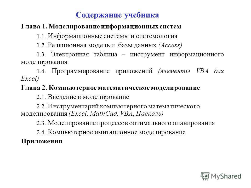 Содержание учебника Глава 1. Моделирование информационных систем 1.1. Информационные системы и системология 1.2. Реляционная модель и базы данных (Access) 1.3. Электронная таблица – инструмент информационного моделирования 1.4. Программирование прило