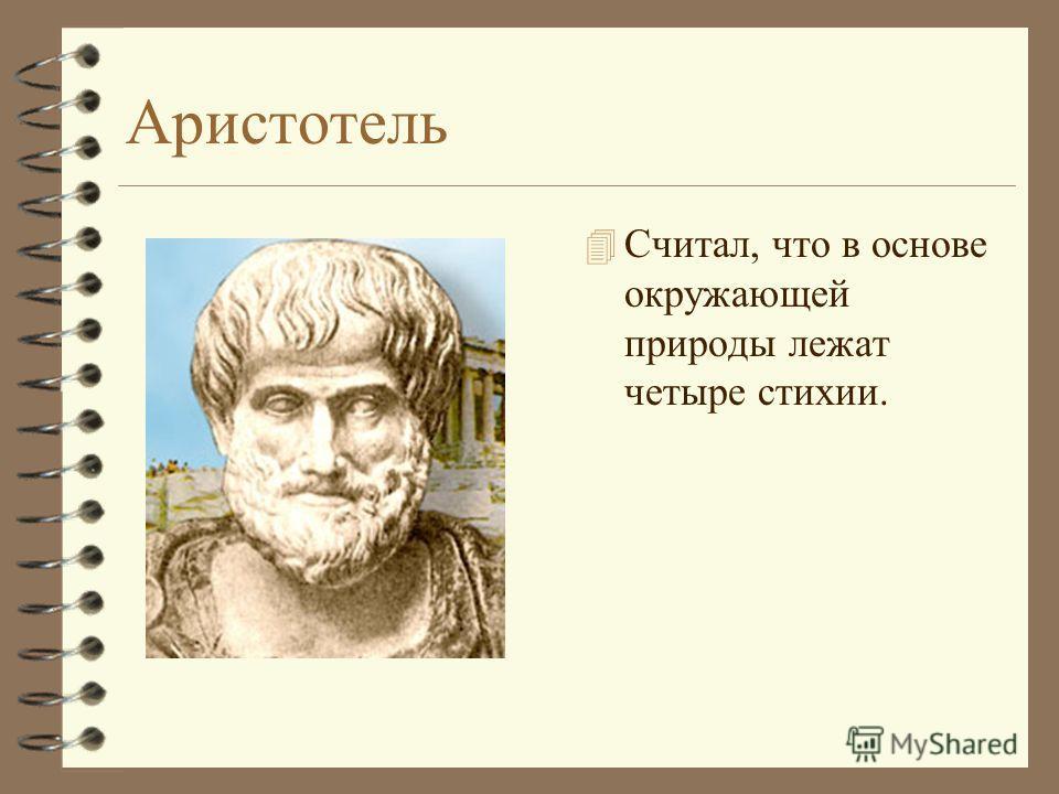 Аристотель 4 Считал, что в основе окружающей природы лежат четыре стихии.