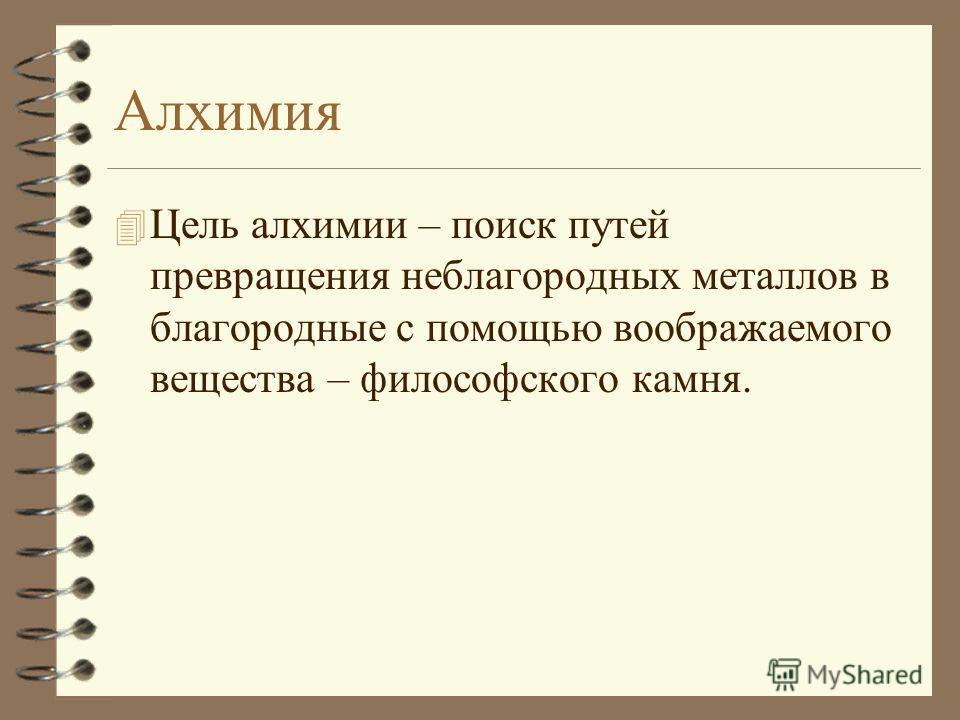 Алхимия 4 Цель алхимии – поиск путей превращения неблагородных металлов в благородные с помощью воображаемого вещества – философского камня.