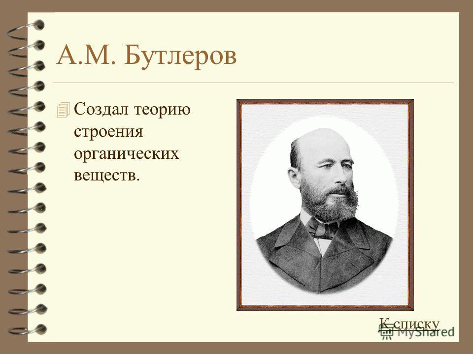 А.М. Бутлеров 4 Создал теорию строения органических веществ. К списку