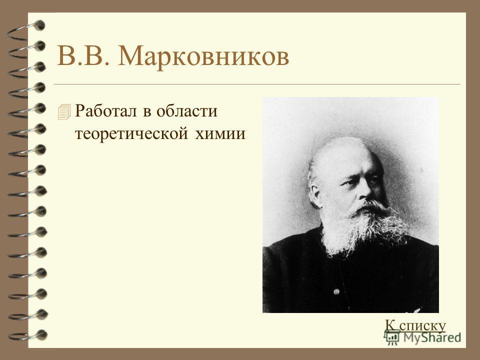 В.В. Марковников 4 Работал в области теоретической химии К списку