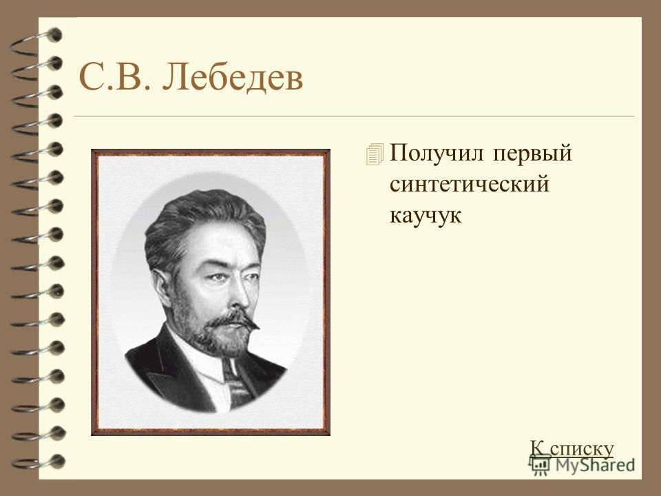 С.В. Лебедев 4 Получил первый синтетический каучук К списку