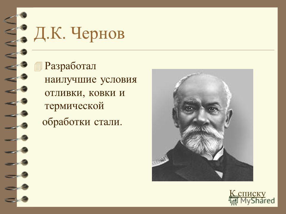 Д.К. Чернов 4 Разработал наилучшие условия отливки, ковки и термической обработки стали. К списку