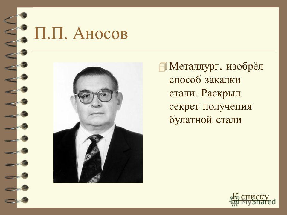 П.П. Аносов 4 Металлург, изобрёл способ закалки стали. Раскрыл секрет получения булатной стали К списку