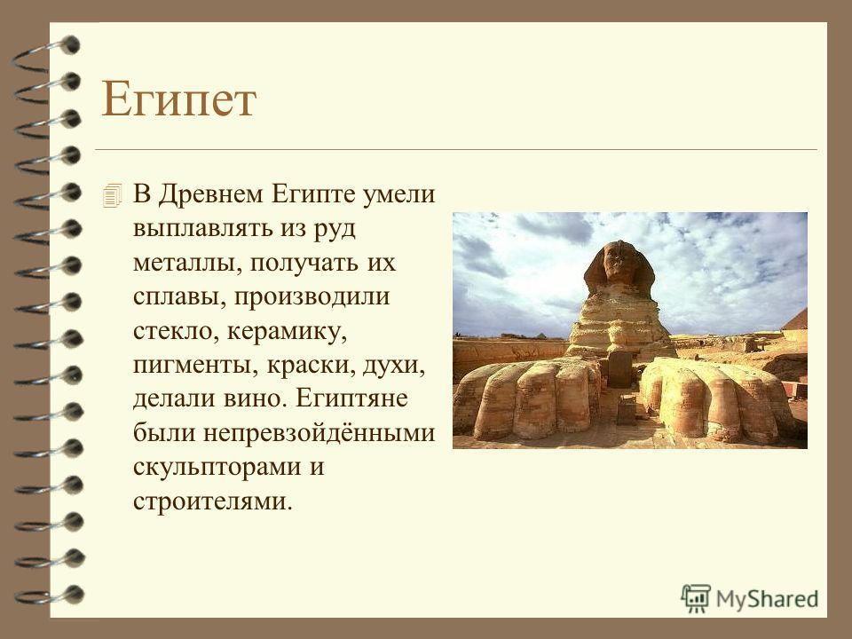 Египет 4 В Древнем Египте умели выплавлять из руд металлы, получать их сплавы, производили стекло, керамику, пигменты, краски, духи, делали вино. Египтяне были непревзойдёнными скульпторами и строителями.
