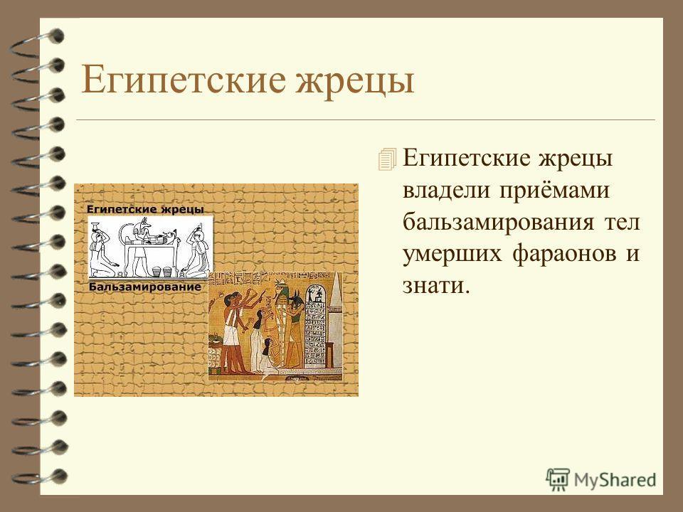 Египетские жрецы 4 Египетские жрецы владели приёмами бальзамирования тел умерших фараонов и знати.