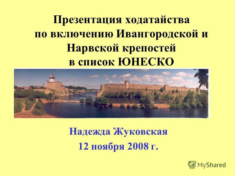 Презентация ходатайства по включению Ивангородской и Нарвской крепостей в список ЮНЕСКО Надежда Жуковская 12 ноября 2008 г.
