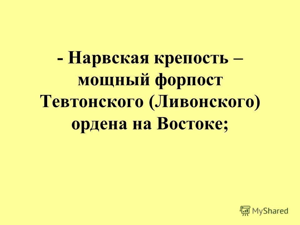 - Нарвская крепость – мощный форпост Тевтонского (Ливонского) ордена на Востоке;
