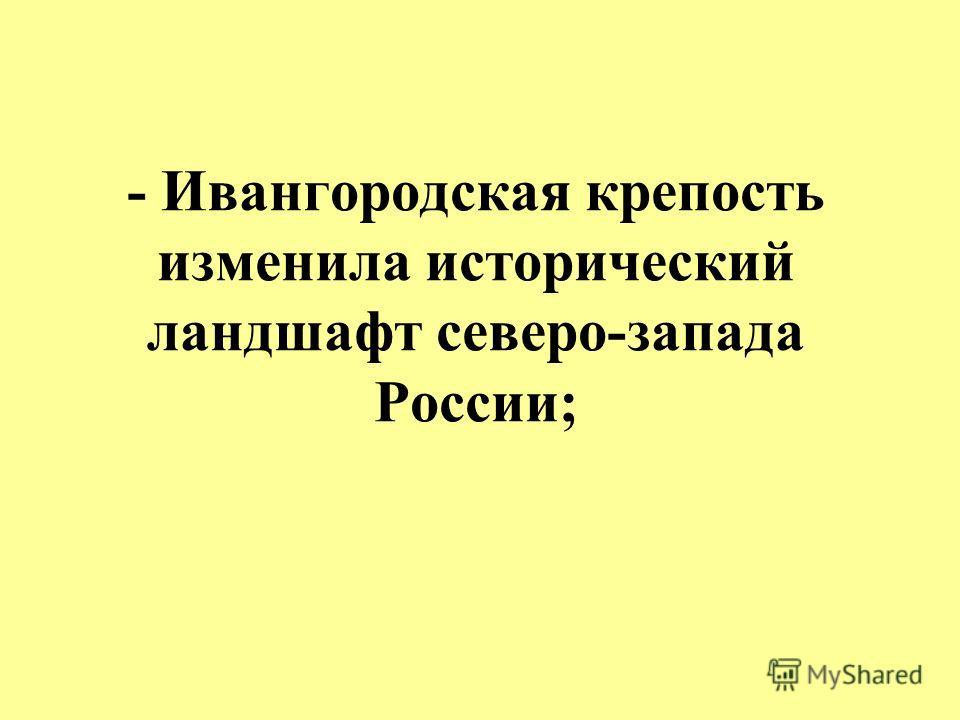 - Ивангородская крепость изменила исторический ландшафт северо-запада России;