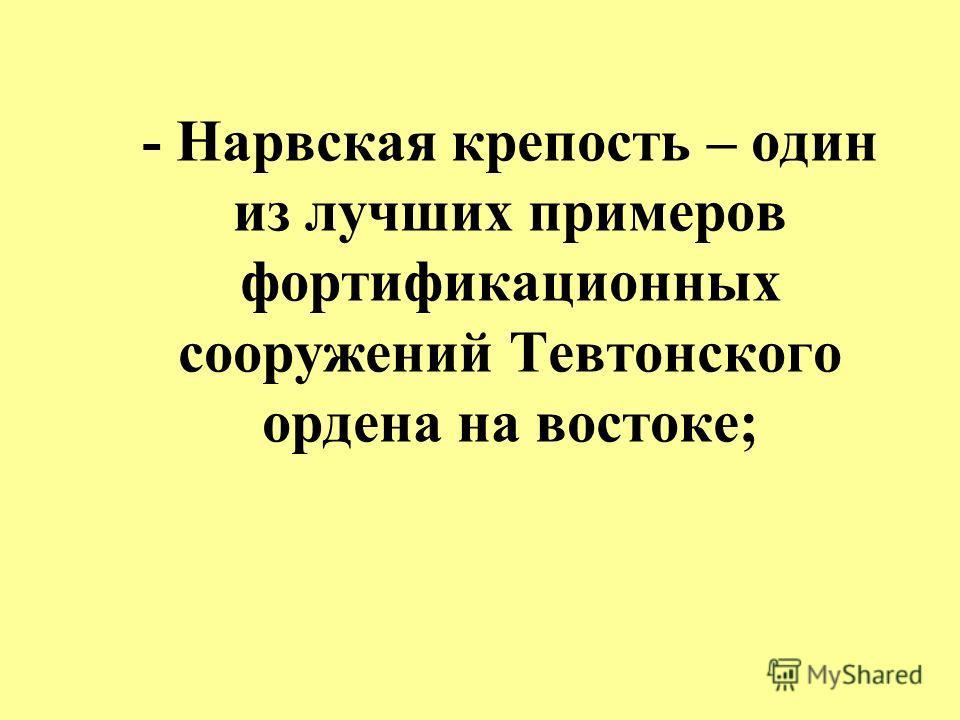 - Нарвская крепость – один из лучших примеров фортификационных сооружений Тевтонского ордена на востоке;