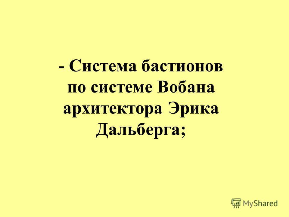 - Система бастионов по системе Вобана архитектора Эрика Дальберга;