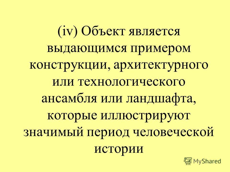 (iv) Объект является выдающимся примером конструкции, архитектурного или технологического ансамбля или ландшафта, которые иллюстрируют значимый период человеческой истории