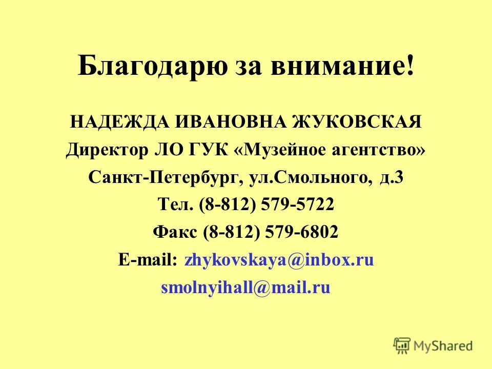 Благодарю за внимание! НАДЕЖДА ИВАНОВНА ЖУКОВСКАЯ Директор ЛО ГУК «Музейное агентство» Санкт-Петербург, ул.Смольного, д.3 Тел. (8-812) 579-5722 Факс (8-812) 579-6802 E-mail: zhykovskaya@inbox.ru smolnyihall@mail.ru