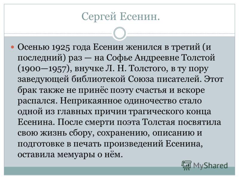 Сергей Есенин. Осенью 1925 года Есенин женился в третий (и последний) раз на Софье Андреевне Толстой (19001957), внучке Л. Н. Толстого, в ту пору заве