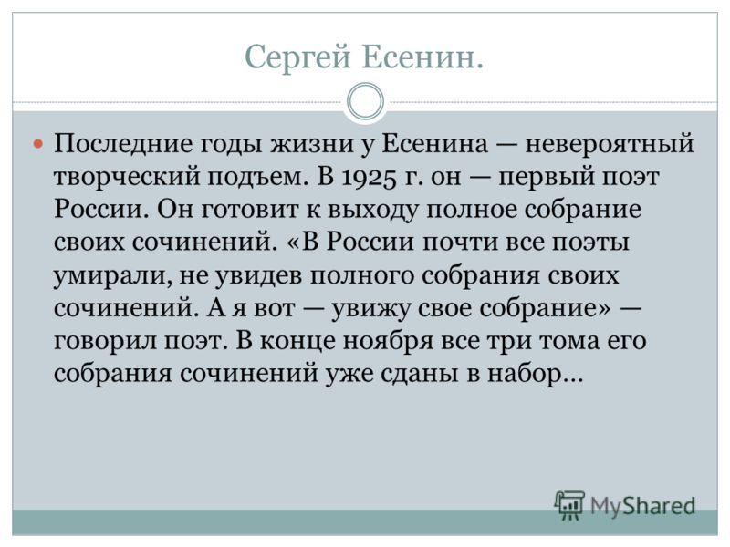 Сергей Есенин. Последние годы жизни у Есенина невероятный творческий подъем. В 1925 г. он первый поэт России. Он готовит к выходу полное собрание свои
