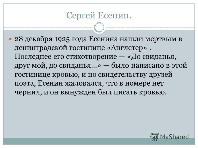 Сергей Есенин. 28 декабря 1925 года Есенина нашли мертвым в ленинградской гостинице «Англетер». Последнее его стихотворение «До свиданья, друг мой, до свиданья…» было написано в этой гостинице кровью, и по свидетельству друзей поэта, Есенин жаловался