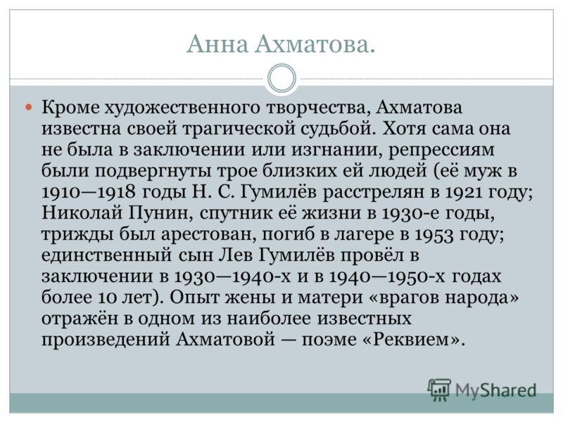 Анна Ахматова. Кроме художественного творчества, Ахматова известна своей трагической судьбой. Хотя сама она не была в заключении или изгнании, репрессиям были подвергнуты трое близких ей людей (её муж в 19101918 годы Н. С. Гумилёв расстрелян в 1921 г