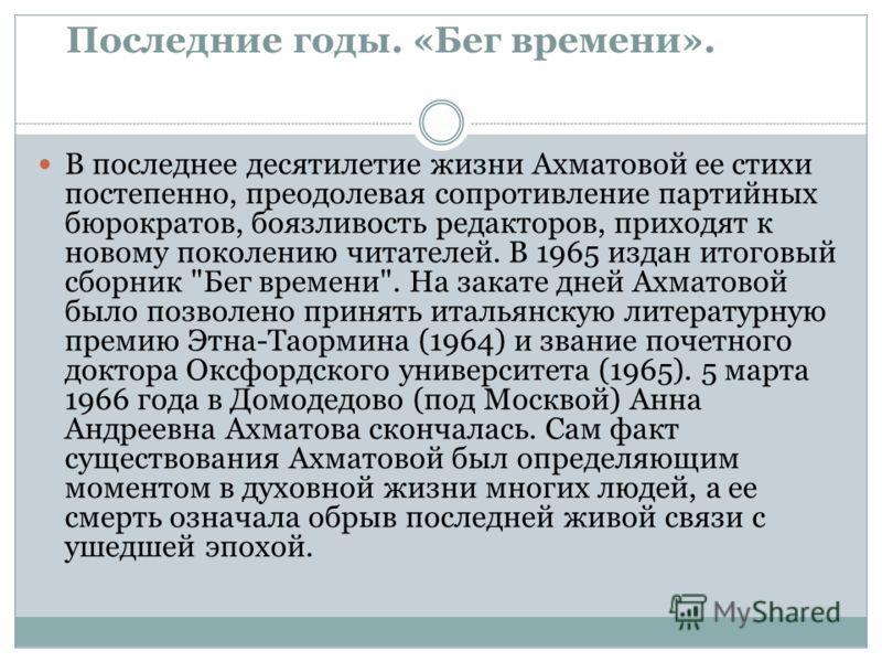 Последние годы. «Бег времени». В последнее десятилетие жизни Ахматовой ее стихи постепенно, преодолевая сопротивление партийных бюрократов, боязливост