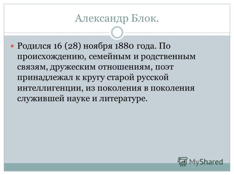 Александр Блок. Родился 16 (28) ноября 1880 года. По происхождению, семейным и родственным связям, дружеским отношениям, поэт принадлежал к кругу старой русской интеллигенции, из поколения в поколения служившей науке и литературе.