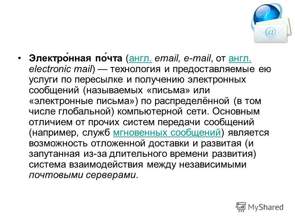 Электро́нная по́чта (англ. email, e-mail, от англ. electronic mail) технология и предоставляемые ею услуги по пересылке и получению электронных сообщений (называемых «письма» или «электронные письма») по распределённой (в том числе глобальной) компью