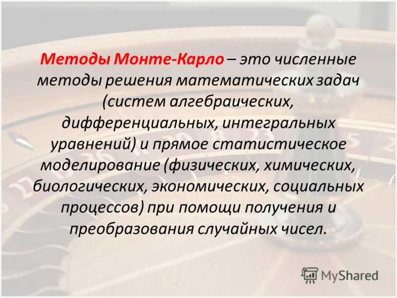 Методы Монте-Карло – это численные методы решения математических задач (систем алгебраических, дифференциальных, интегральных уравнений) и прямое статистическое моделирование (физических, химических, биологических, экономических, социальных процессов