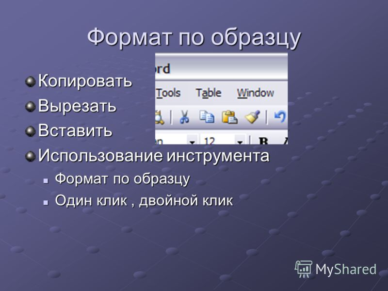 Формат по образцу КопироватьВырезатьВставить Использование инструмента Формат по образцу Формат по образцу Один клик, двойной клик Один клик, двойной клик