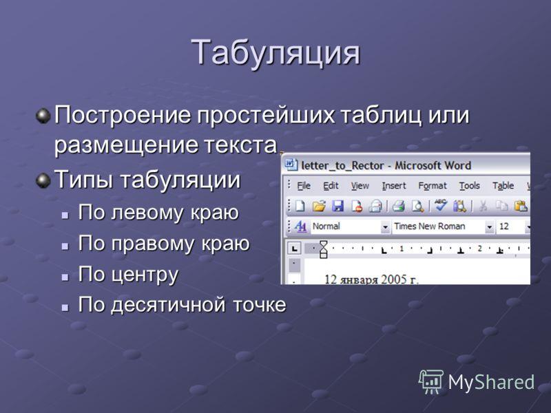 Табуляция Построение простейших таблиц или размещение текста Типы табуляции По левому краю По левому краю По правому краю По правому краю По центру По центру По десятичной точке По десятичной точке