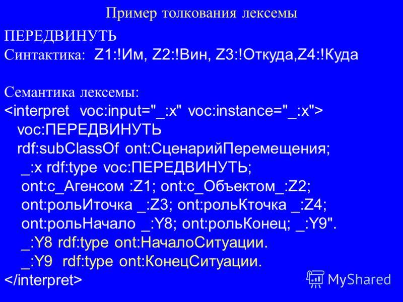 Пример толкования лексемы ПЕРЕДВИНУТЬ Синтактика: Z1:!Им, Z2:!Вин, Z3:!Откуда,Z4:!Куда Семантика лексемы: voc:ПЕРЕДВИНУТЬ rdf:subClassOf ont:СценарийПеремещения; _:x rdf:type voc:ПЕРЕДВИНУТЬ; ont:с_Агенсом :Z1; ont:с_Объектом_:Z2; ont:рольИточка _:Z3