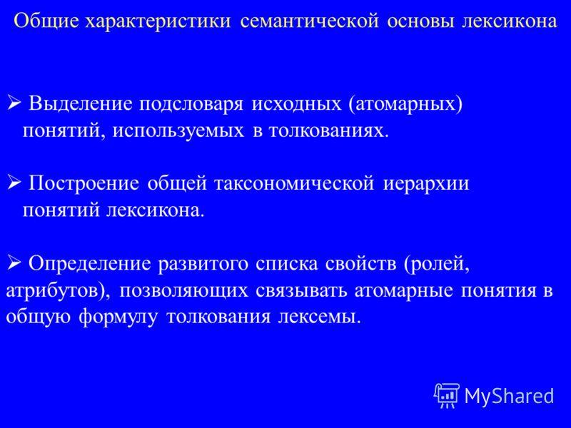 Общие характеристики семантической основы лексикона Выделение подсловаря исходных (атомарных) понятий, используемых в толкованиях. Построение общей таксономической иерархии понятий лексикона. Определение развитого списка свойств (ролей, атрибутов), п