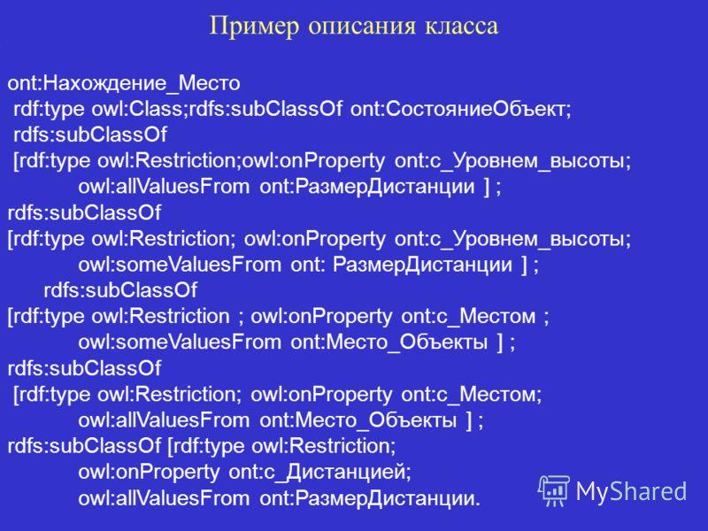 Пример описания класса ont:Нахождение_Место rdf:type owl:Class;rdfs:subClassOf ont:СостояниеОбъект; rdfs:subClassOf [rdf:type owl:Restriction;owl:onProperty ont:с_Уровнем_высоты; owl:allValuesFrom ont:РазмерДистанции ] ; rdfs:subClassOf [rdf:type owl