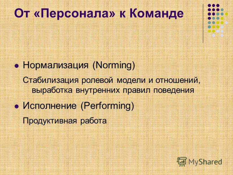 От «Персонала» к Команде Нормализация (Norming) Стабилизация ролевой модели и отношений, выработка внутренних правил поведения Исполнение (Performing) Продуктивная работа
