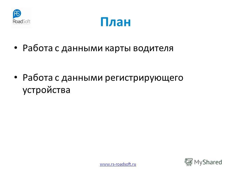 www.rs-roadsoft.ru План Работа с данными карты водителя Работа с данными регистрирующего устройства