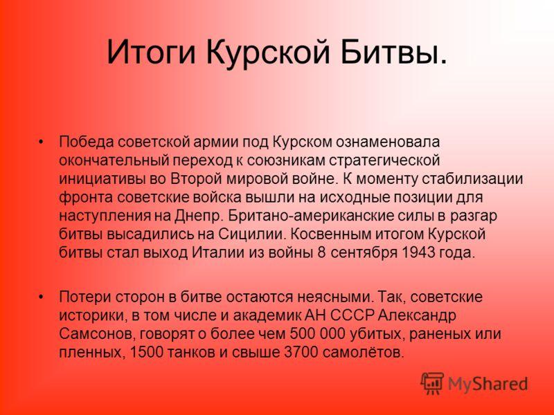 Итоги Курской Битвы. Победа советской армии под Курском ознаменовала окончательный переход к союзникам стратегической инициативы во Второй мировой вой