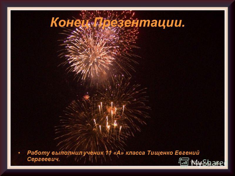 Конец Презентации. Работу выполнил ученик 11 «А» класса Тищенко Евгений Сергеевич.