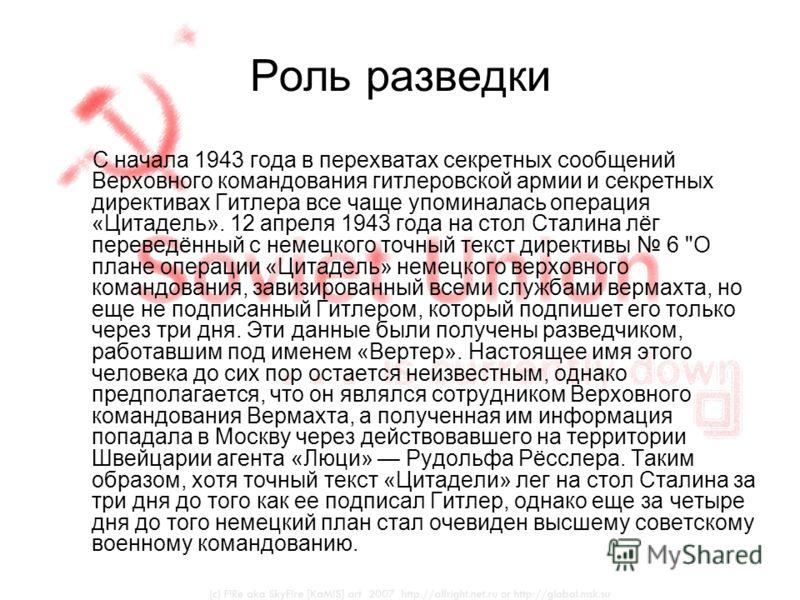 Роль разведки С начала 1943 года в перехватах секретных сообщений Верховного командования гитлеровской армии и секретных директивах Гитлера все чаще упоминалась операция «Цитадель». 12 апреля 1943 года на стол Сталина лёг переведённый с немецкого точ