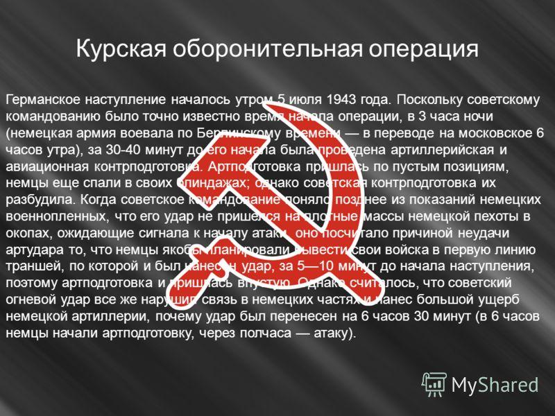 Курская оборонительная операция Германское наступление началось утром 5 июля 1943 года. Поскольку советскому командованию было точно известно время начала операции, в 3 часа ночи (немецкая армия воевала по Берлинскому времени в переводе на московское
