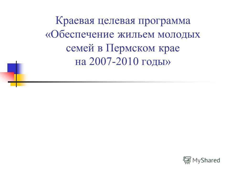 Краевая целевая программа «Обеспечение жильем молодых семей в Пермском крае на 2007-2010 годы»