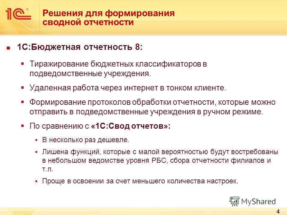 4 Решения для формирования сводной отчетности 1С:Бюджетная отчетность 8: Тиражирование бюджетных классификаторов в подведомственные учреждения. Удаленная работа через интернет в тонком клиенте. Формирование протоколов обработки отчетности, которые мо