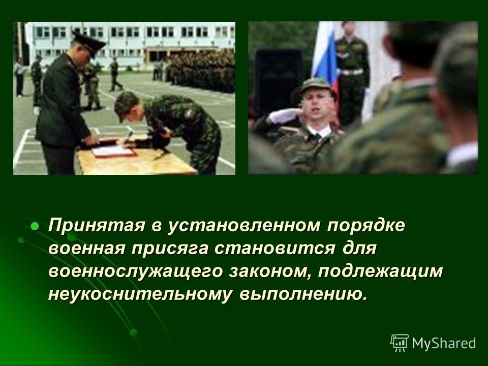 Принятая в установленном порядке военная присяга становится для военнослужащего законом, подлежащим неукоснительному выполнению. Принятая в установленном порядке военная присяга становится для военнослужащего законом, подлежащим неукоснительному выпо